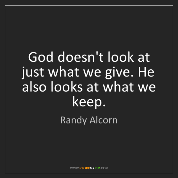 Randy Alcorn: God doesn't look at just what we give. He also looks...