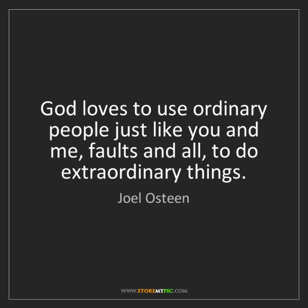 Joel Osteen: God loves to use ordinary people just like you and me,...