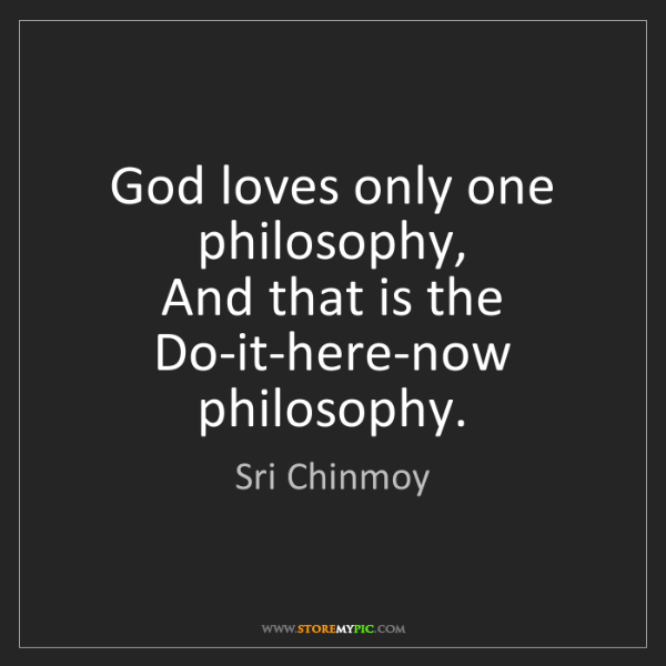 Sri Chinmoy: God loves only one philosophy,  And that is the Do-it-here-now...