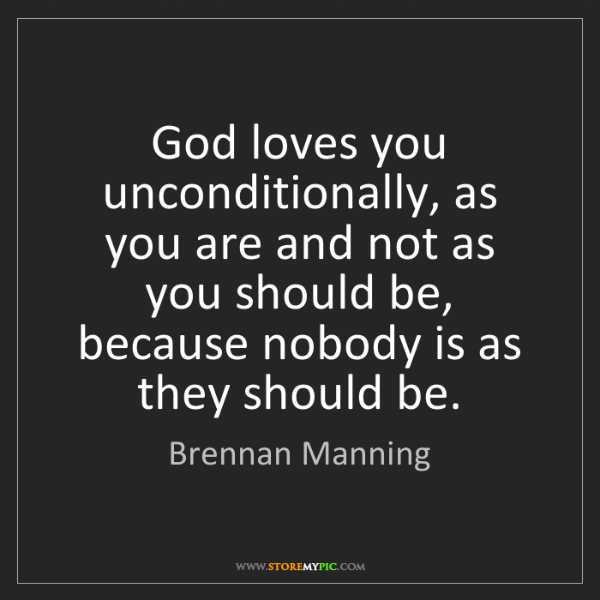 Brennan Manning: God loves you unconditionally, as you are and not as...