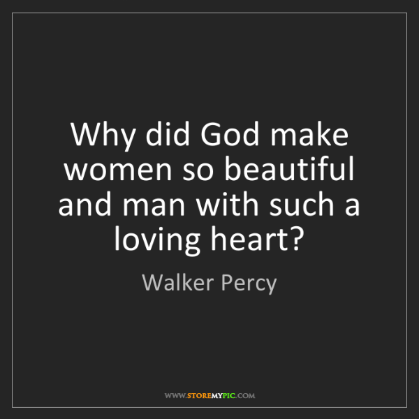 Walker Percy: Why did God make women so beautiful and man with such...