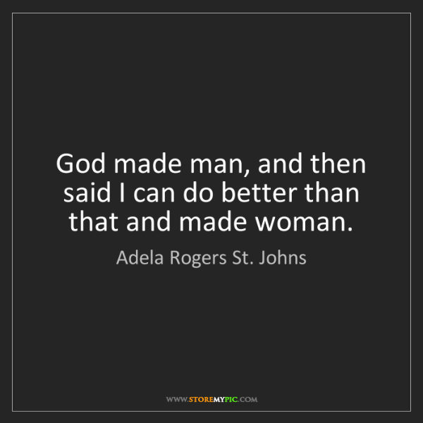 Adela Rogers St. Johns: God made man, and then said I can do better than that...
