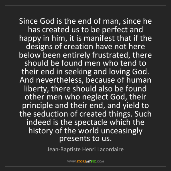 Jean-Baptiste Henri Lacordaire: Since God is the end of man, since he has created us...