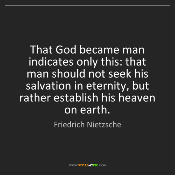 Friedrich Nietzsche: That God became man indicates only this: that man should...