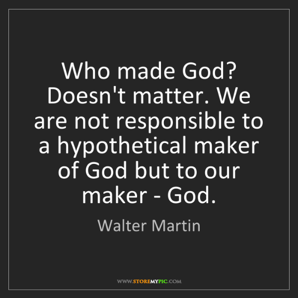 Walter Martin: Who made God? Doesn't matter. We are not responsible...