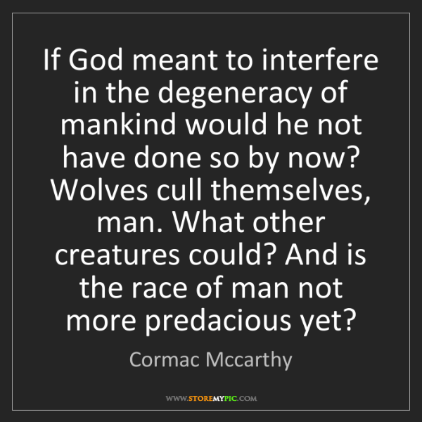 Cormac Mccarthy: If God meant to interfere in the degeneracy of mankind...