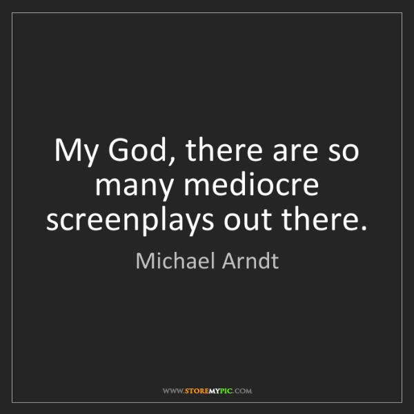 Michael Arndt: My God, there are so many mediocre screenplays out there.