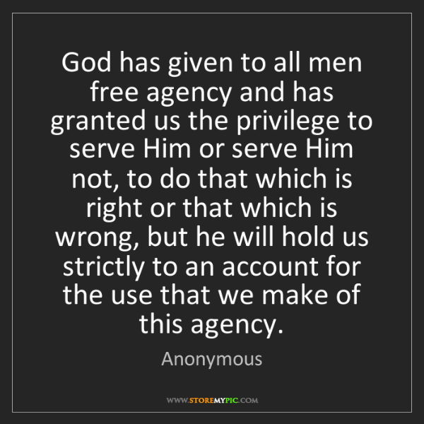 Anonymous: God has given to all men free agency and has granted...
