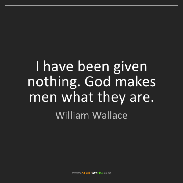 William Wallace: I have been given nothing. God makes men what they are.