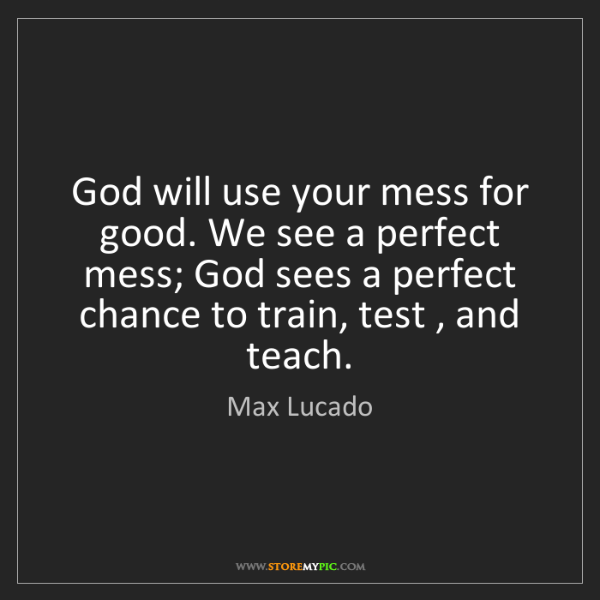 Max Lucado: God will use your mess for good. We see a perfect mess;...