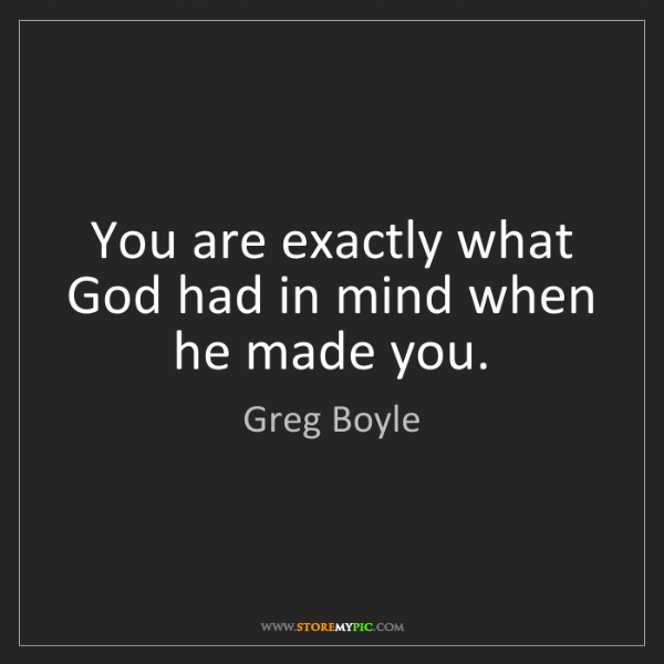 Greg Boyle: You are exactly what God had in mind when he made you.
