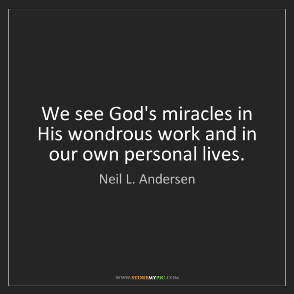 Neil L. Andersen: We see God's miracles in His wondrous work and in our...
