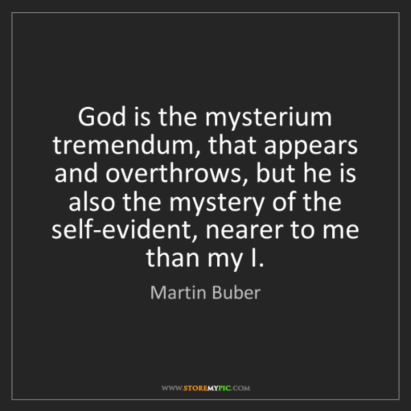Martin Buber: God is the mysterium tremendum, that appears and overthrows,...