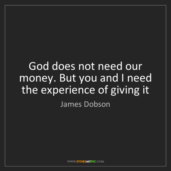 James Dobson: God does not need our money. But you and I need the experience...