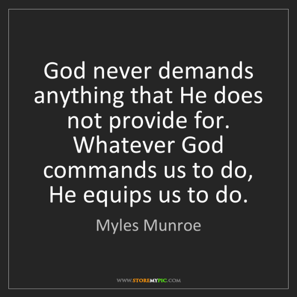 Myles Munroe: God never demands anything that He does not provide for....