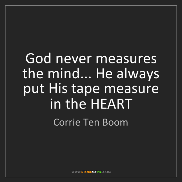 Corrie Ten Boom: God never measures the mind... He always put His tape...