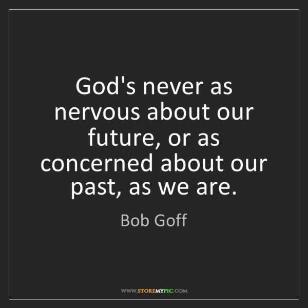 Bob Goff: God's never as nervous about our future, or as concerned...