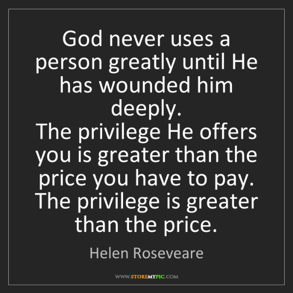 Helen Roseveare: God never uses a person greatly until He has wounded...