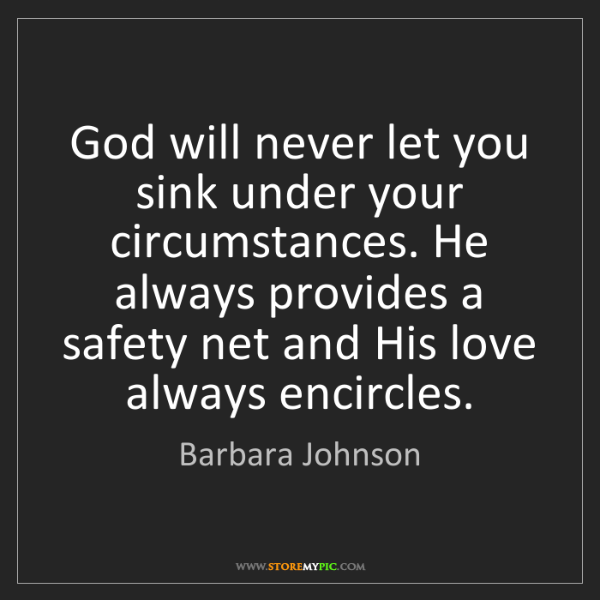 Barbara Johnson: God will never let you sink under your circumstances....