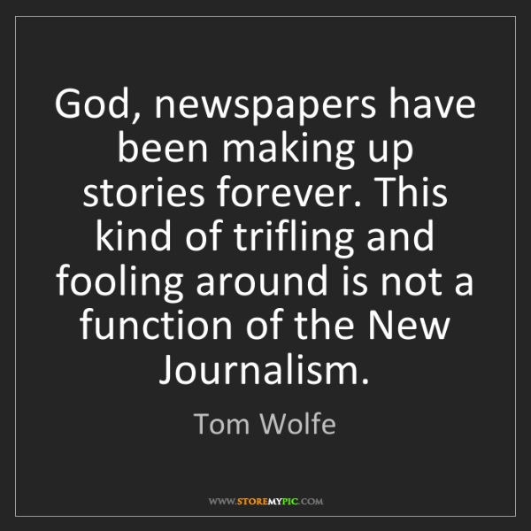Tom Wolfe: God, newspapers have been making up stories forever....