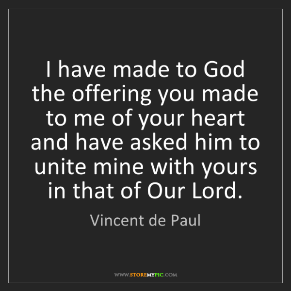 Vincent de Paul: I have made to God the offering you made to me of your...