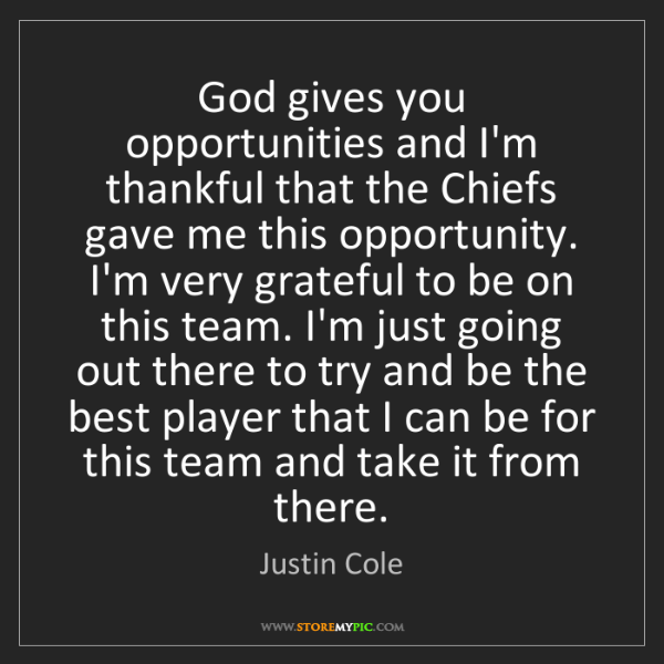 Justin Cole: God gives you opportunities and I'm thankful that the...