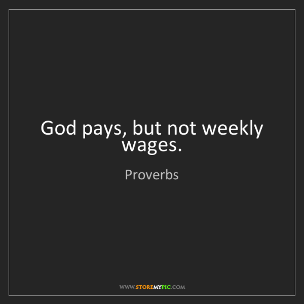 Proverbs: God pays, but not weekly wages.