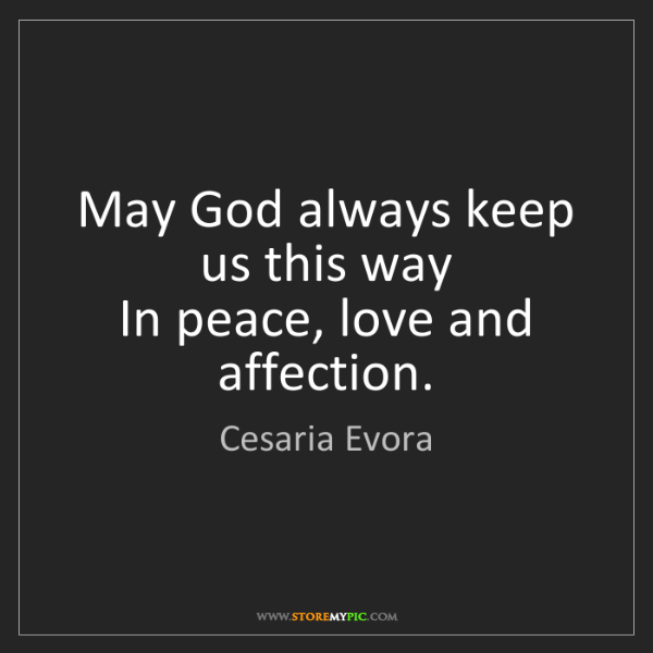 Cesaria Evora: May God always keep us this way  In peace, love and affection.