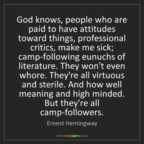 Ernest Hemingway: God knows, people who are paid to have attitudes toward...