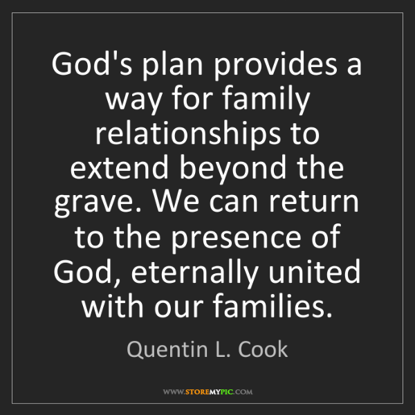 Quentin L. Cook: God's plan provides a way for family relationships to...
