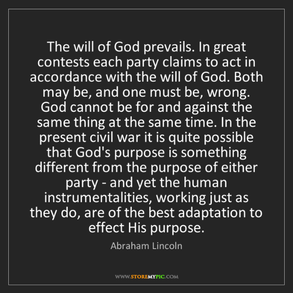 Abraham Lincoln: The will of God prevails. In great contests each party...