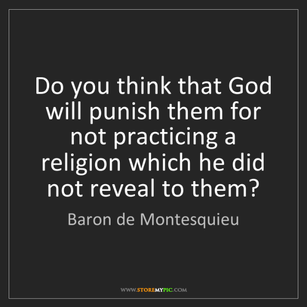 Baron de Montesquieu: Do you think that God will punish them for not practicing...