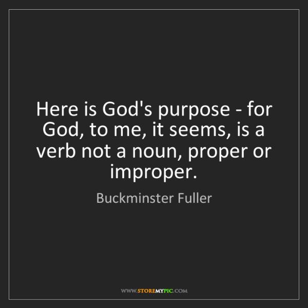 Buckminster Fuller: Here is God's purpose - for God, to me, it seems, is...
