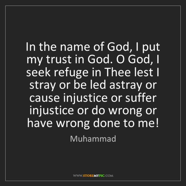 Muhammad: In the name of God, I put my trust in God. O God, I seek...