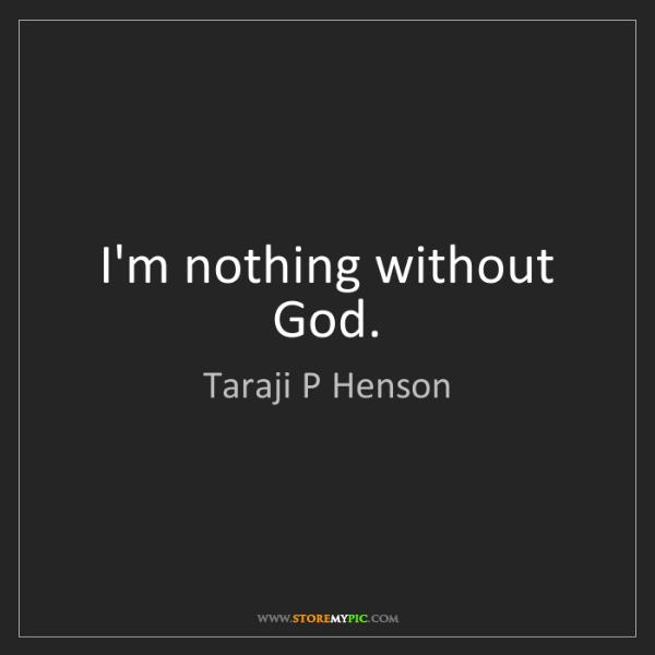 Taraji P Henson: I'm nothing without God.