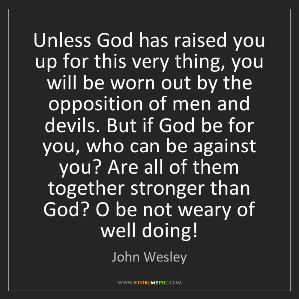 John Wesley: Unless God has raised you up for this very thing, you...