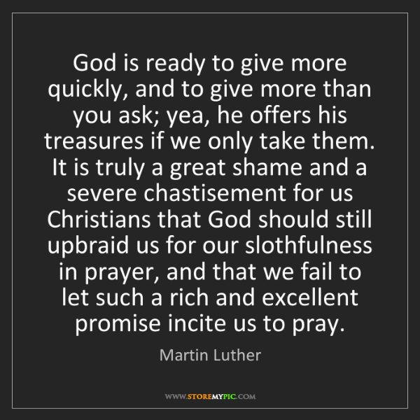 Martin Luther: God is ready to give more quickly, and to give more than...
