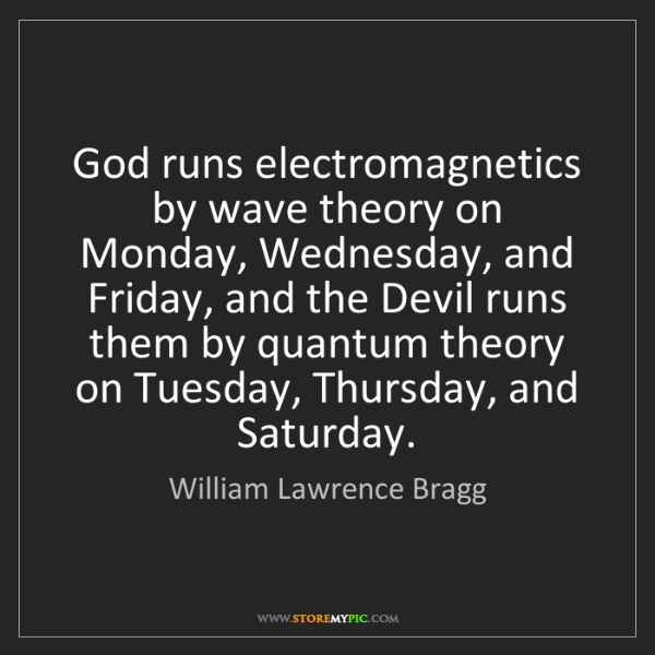 William Lawrence Bragg: God runs electromagnetics by wave theory on Monday, Wednesday,...
