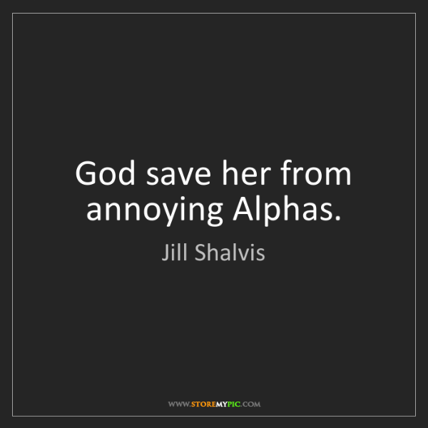 Jill Shalvis: God save her from annoying Alphas.