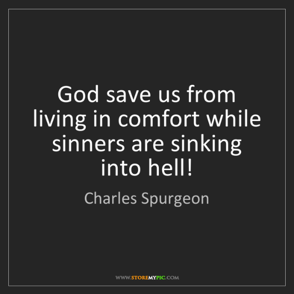 Charles Spurgeon: God save us from living in comfort while sinners are...