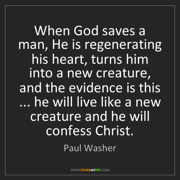 Paul Washer: When God saves a man, He is regenerating his heart, turns...