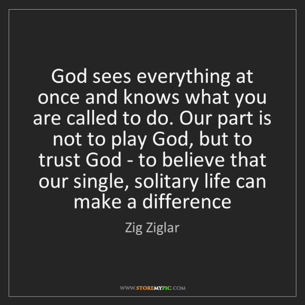Zig Ziglar: God sees everything at once and knows what you are called...