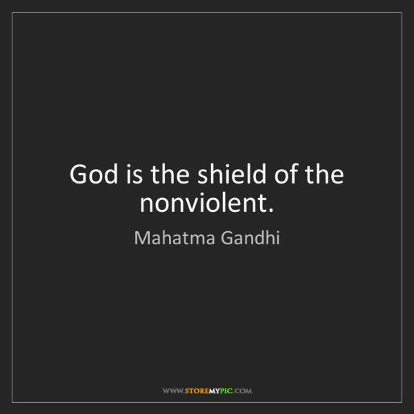 Mahatma Gandhi: God is the shield of the nonviolent.