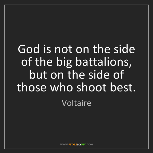 Voltaire: God is not on the side of the big battalions, but on...