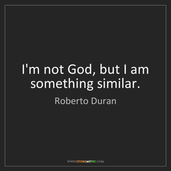 Roberto Duran: I'm not God, but I am something similar.