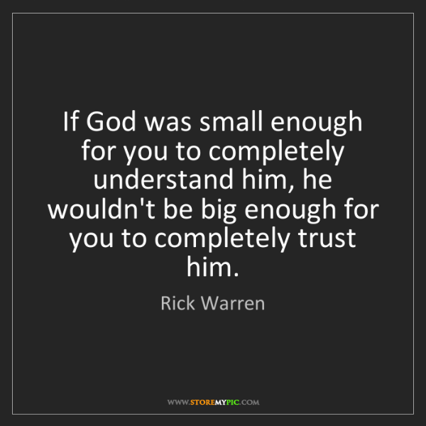 Rick Warren: If God was small enough for you to completely understand...