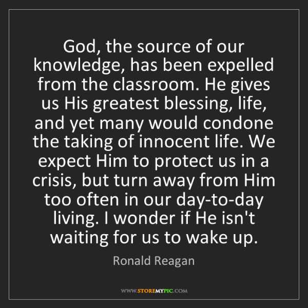 Ronald Reagan: God, the source of our knowledge, has been expelled from...
