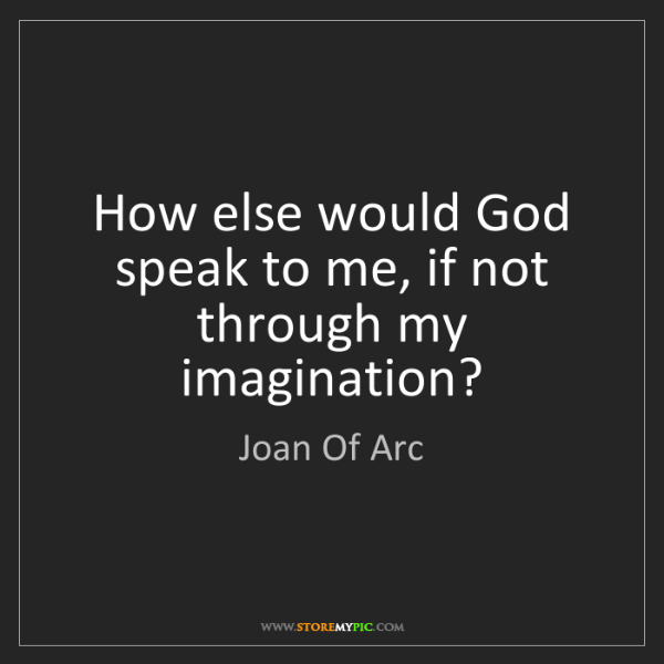 Joan Of Arc: How else would God speak to me, if not through my imagination?