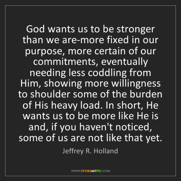 Jeffrey R. Holland: God wants us to be stronger than we are-more fixed in...