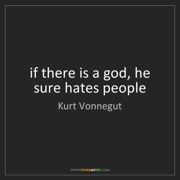 Kurt Vonnegut: if there is a god, he sure hates people